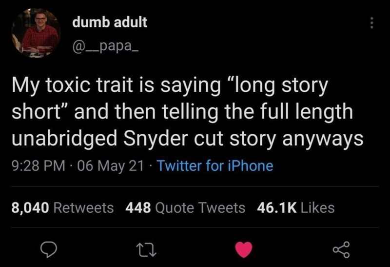 """Organism - dumb adult @_papa_ My toxic trait is saying """"long story short"""" and then telling the full length unabridged Snyder cut story anyways 9:28 PM · 06 May 21 · Twitter for iPhone 8,040 Retweets 448 Quote Tweets 46.1K Likes"""