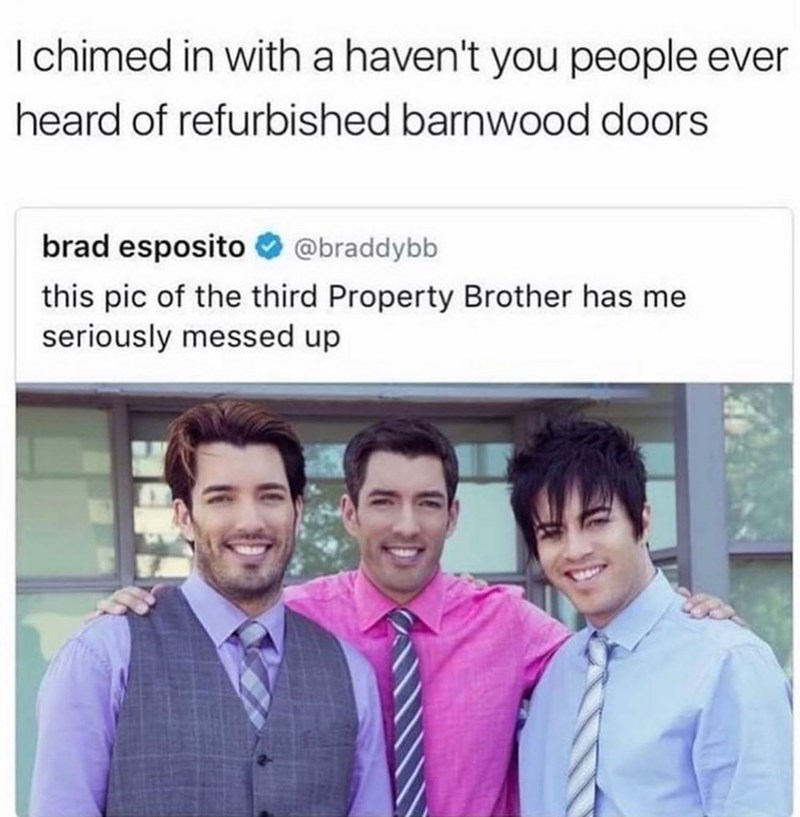 Smile - I chimed in with a haven't you people ever heard of refurbished barnwood doors brad esposito O @braddybb this pic of the third Property Brother has me seriously messed up