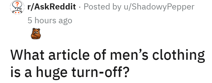 Font - r/AskReddit · Posted by u/ShadowyPepper 5 hours ago What article of men's clothing is a huge turn-off?