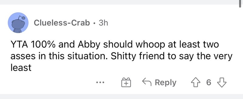 Rectangle - Clueless-Crab · 3h YTA 100% and Abby should whoop at least two asses in this situation. Shitty friend to say the very least 6 Reply ...
