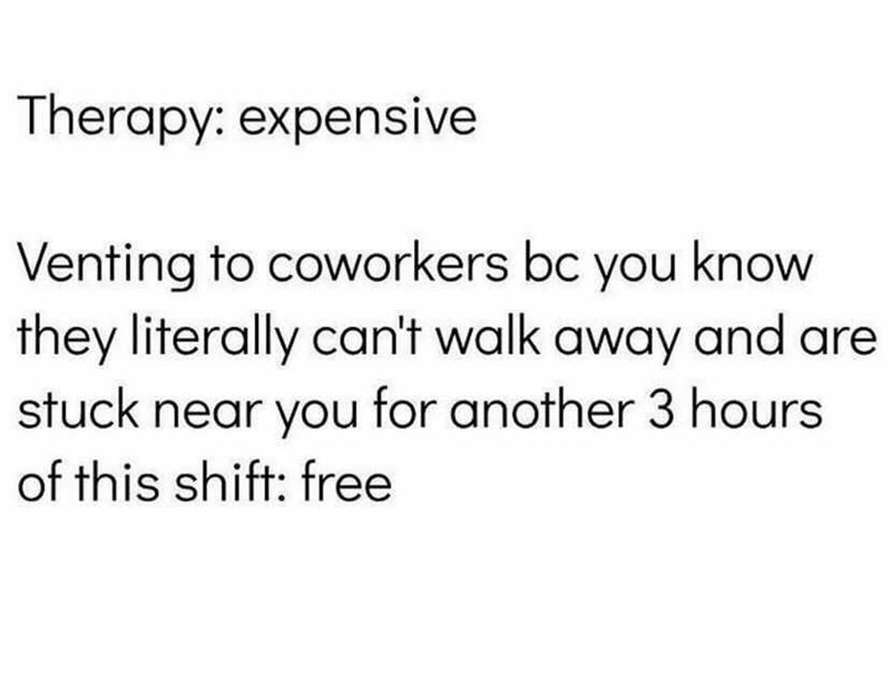Font - Therapy: expensive Venting to coworkers bc you know they literally can't walk away and are stuck near you for another 3 hours of this shift: free