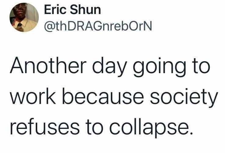 Font - Eric Shun @thDRAGnrebOrN Another day going to work because society refuses to collapse.