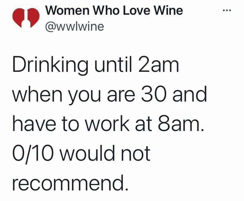 Font - Women Who Love Wine @wwlwine Drinking until 2am when you are 30 and have to work at 8am. 0/10 would not recommend.