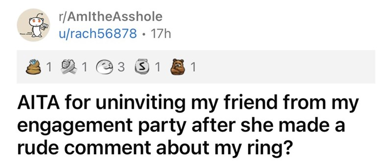 Rectangle - r/AmltheAsshole u/rach56878• 17h 1 1 3 S 1 1 AITA for uninviting my friend from my engagement party after she made a rude comment about my ring?