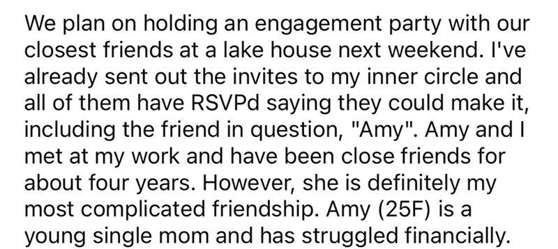 """Font - We plan on holding an engagement party with our closest friends at a lake house next weekend. I've already sent out the invites to my inner circle and all of them have RSVPd saying they could make it, including the friend in question, """"Amy"""". Amy and I met at my work and have been close friends for about four years. However, she is definitely my most complicated friendship. Amy (25F) is a young single mom and has struggled financially."""