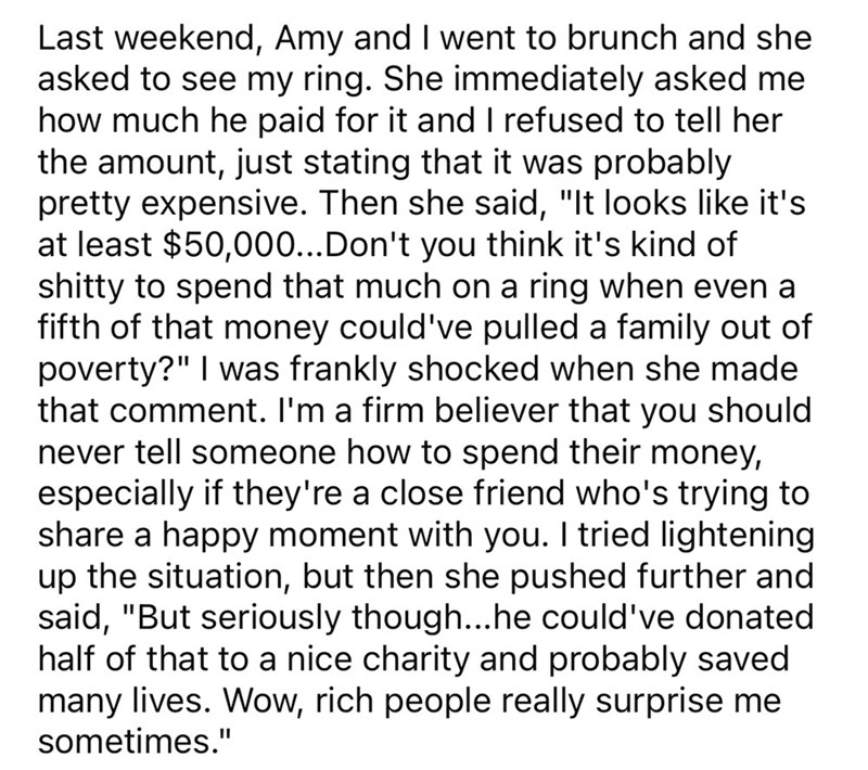 """Font - Last weekend, Amy and I went to brunch and she asked to see my ring. She immediately asked me how much he paid for it and I refused to tell her the amount, just stating that it was probably pretty expensive. Then she said, """"It looks like it's at least $50,000...Don't you think it's kind of shitty to spend that much on a ring when even a fifth of that money could've pulled a family out of poverty?"""" I was frankly shocked when she made that comment. I'm a firm believer that you should never"""