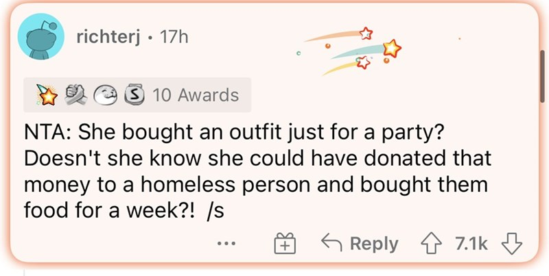 Rectangle - richterj • 17h 3 10 Awards NTA: She bought an outfit just for a party? Doesn't she know she could have donated that money to a homeless person and bought them food for a week?! /s O 6 Reply 4 7.1k 3 + ...