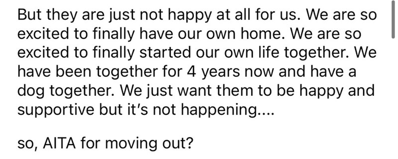 Font - But they are just not happy at all for us. We are so excited to finally have our own home. We are so excited to finally started our own life together. We have been together for 4 years now and have a dog together. We just want them to be happy and supportive but it's not happening... so, AITA for moving out?