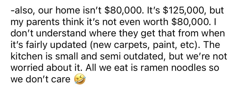 Font - -also, our home isn't $80,000. It's $125,000, but my parents think it's not even worth $80,000. I don't understand where they get that from when it's fairly updated (new carpets, paint, etc). The kitchen is small and semi outdated, but we're not worried about it. All we eat is ramen noodles so we don't care