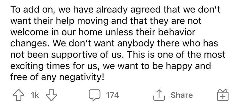 Font - To add on, we have already agreed that we don't want their help moving and that they are not welcome in our home unless their behavior changes. We don't want anybody there who has not been supportive of us. This is one of the most exciting times for us, we want to be happy and free of any negativity! 4 1k 174 Share