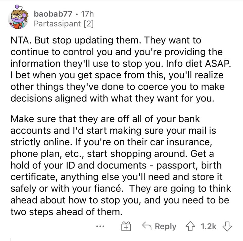 Font - baobab77 • 17h Partassipant [2] NTA. But stop updating them. They want to continue to control you and you're providing the information they'll use to stop you. Info diet ASAP. I bet when you get space from this, you'll realize other things they've done to coerce you to make decisions aligned with what they want for you. Make sure that they are off all of your bank accounts and l'd start making sure your mail is strictly online. If you're on their car insurance, phone plan, etc., start sho