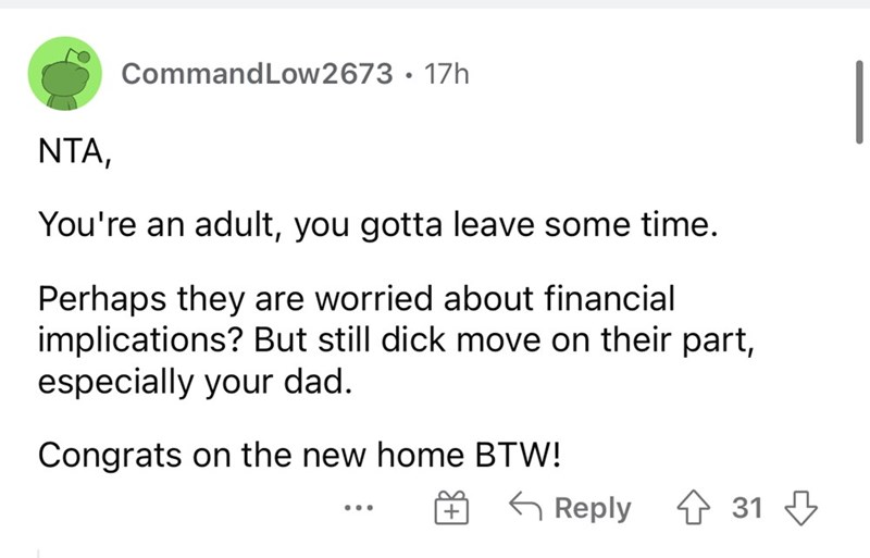 Font - CommandLow2673 · 17h NTA, You're an adult, you gotta leave some time. Perhaps they are worried about financial implications? But still dick move on their part, especially your dad. Congrats on the new home BTW! G Reply 1 31 3 + ...