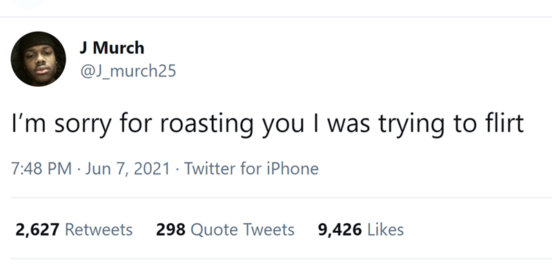 Font - J Murch @J_murch25 I'm sorry for roasting you I was trying to flirt 7:48 PM · Jun 7, 2021 · Twitter for iPhone 2,627 Retweets 298 Quote Tweets 9,426 Likes