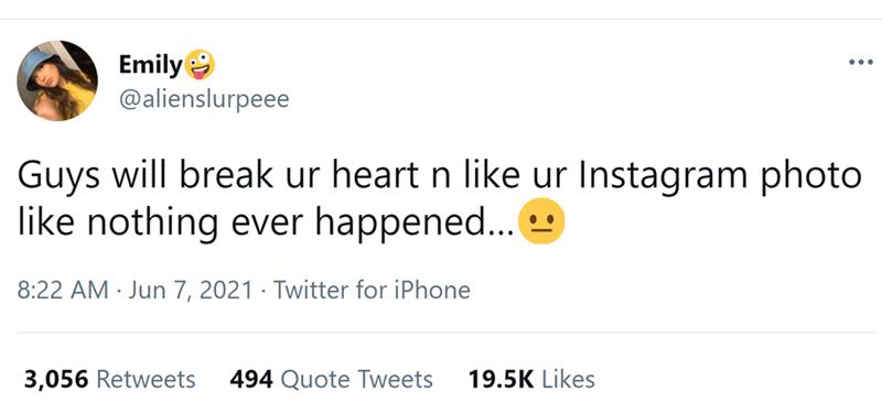 Font - Emily @alienslurpeee ... Guys will break ur heart n like ur Instagram photo like nothing ever happened... 8:22 AM Jun 7, 2021 · Twitter for iPhone 3,056 Retweets 494 Quote Tweets 19.5K Likes