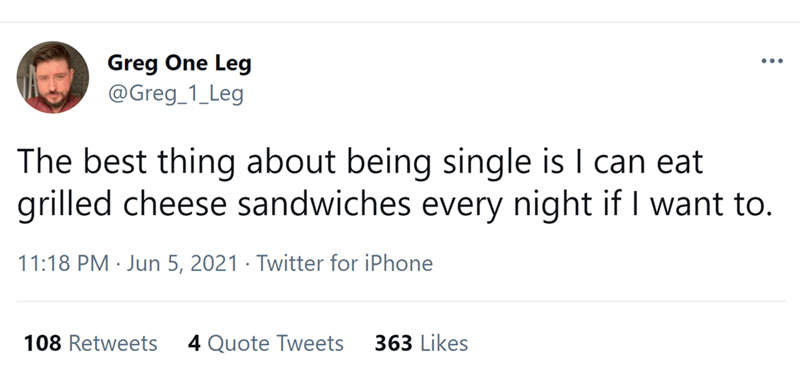 Font - Greg One Leg @Greg_1_Leg ... The best thing about being single is I can eat grilled cheese sandwiches every night if I want to. 11:18 PM · Jun 5, 2021 · Twitter for iPhone 108 Retweets 4 Quote Tweets 363 Likes