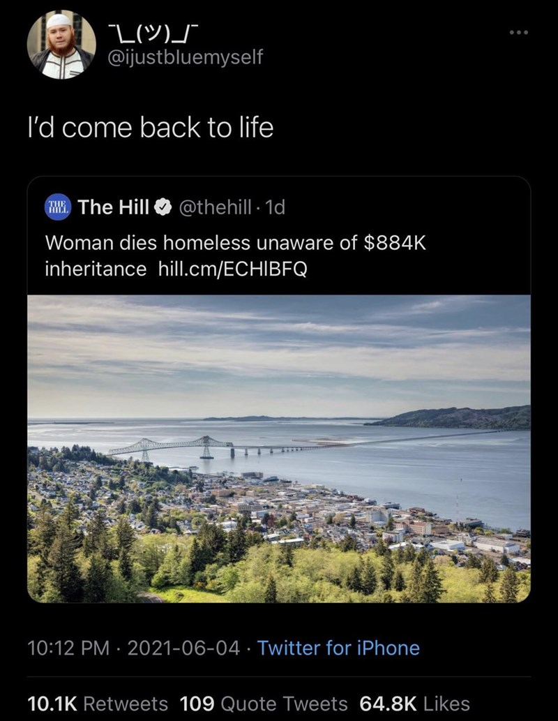 Plant - @ijustbluemyself l'd come back to life ME The Hill @thehill 1d THE Woman dies homeless unaware of $884K inheritance hill.cm/ECHIBFQ 10:12 PM · 2021-06-04 · Twitter for iPhone 10.1K Retweets 109 Quote Tweets 64.8K Likes