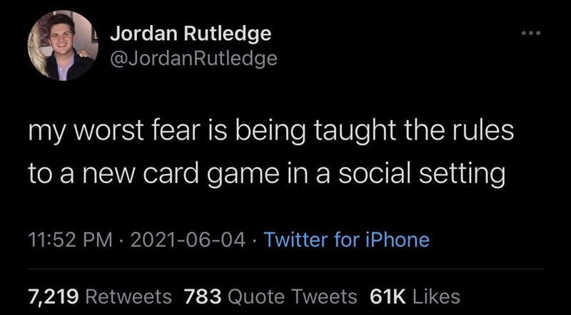 Font - Jordan Rutledge @JordanRutledge my worst fear is being taught the rules to a new card game in a social setting 11:52 PM · 2021-06-04 · Twitter for iPhone 7,219 Retweets 783 Quote Tweets 61K Likes