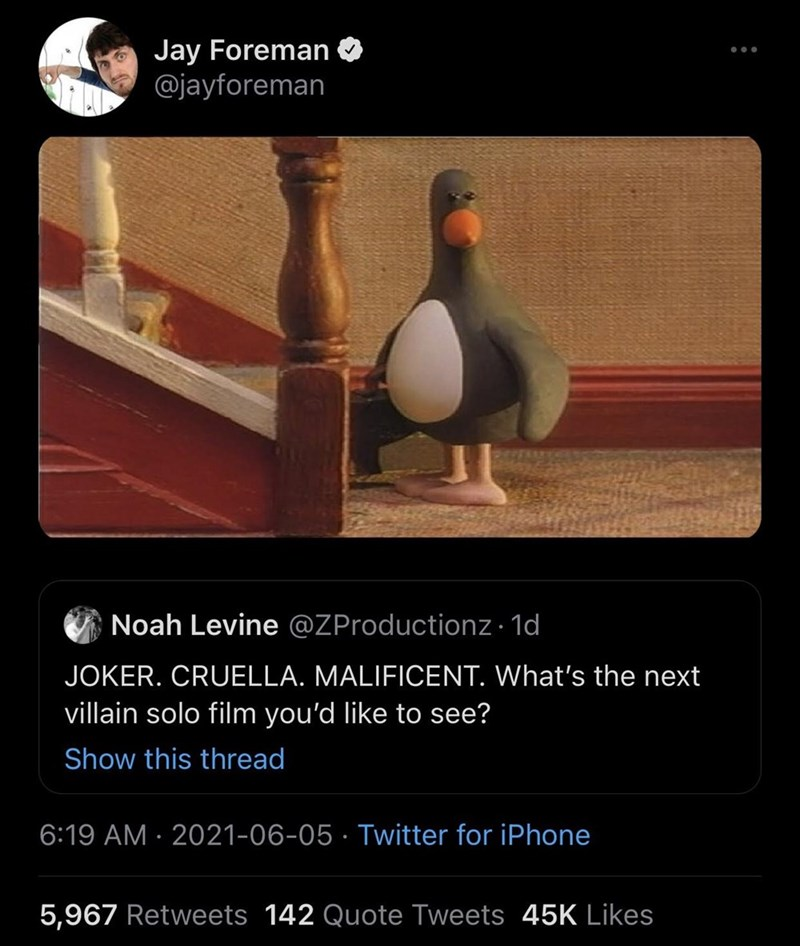 Bird - Jay Foreman @jayforeman Noah Levine @ZProductionz · 1d JOKER. CRUELLA. MALIFICENT. What's the next villain solo film you'd like to see? Show this thread 6:19 AM · 2021-06-05 · Twitter for iPhone 5,967 Retweets 142 Quote Tweets 45K Likes