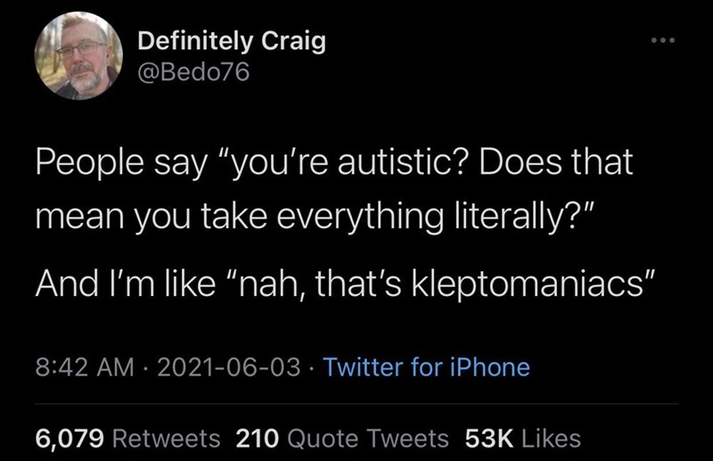"""Black - Definitely Craig @Bedo76 People say """"you're autistic? Does that mean you take everything literally?"""" And I'm like """"nah, that's kleptomaniacs"""" 8:42 AM · 2021-06-03 · Twitter for iPhone 6,079 Retweets 210 Quote Tweets 53K Likes"""