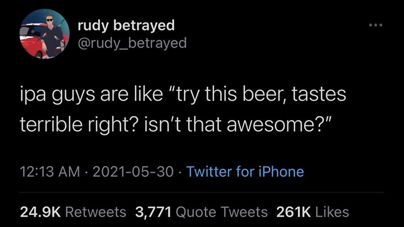 """Font - rudy betrayed @rudy_betrayed ipa guys are like """"try this beer, tastes terrible right? isn't that awesome?"""" 12:13 AM · 2021-05-30 · Twitter for iPhone 24.9K Retweets 3,771 Quote Tweets 261K Likes"""
