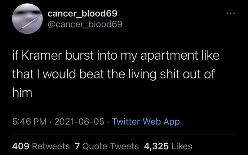 Font - cancer_blood69 @cancer_blood69 ... if Kramer burst into my apartment like that I would beat the living shit out of him 5:46 PM · 2021-06-05 · Twitter Web App 409 Retweets 7 Quote Tweets 4,325 Likes