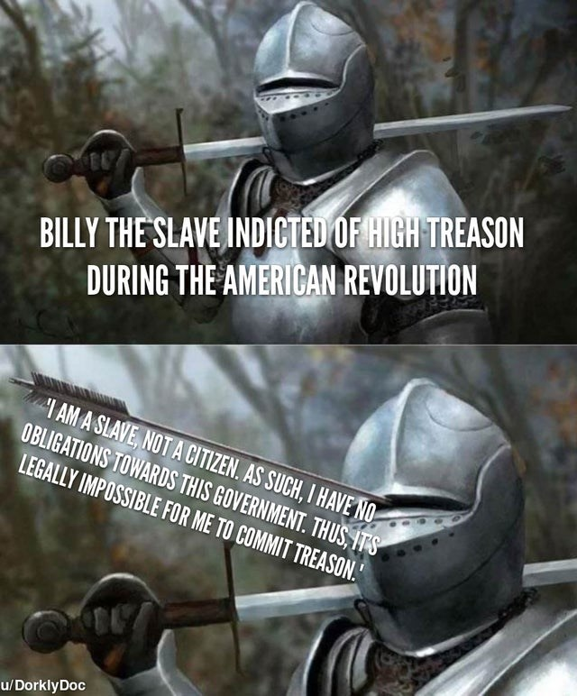 """Helmet - BILLY THE SLAVE INDICTED OF HIGH TREASON DURING THE AMERICAN REVOLUTION I AM A SLAVE, NOT A CITIZEN. AS SUCH, I HAVE NO OBLIGATIONS TOWARDS THIS GOVERNMENT. THUS, ITS LEGALLY IMPOSSIBLE FOR ME TO COMMIT TREASON."""" u/ DorklyDoc"""