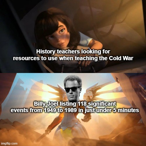 Human - History teachers looking for resources to use when teaching the Cold War Billy Joel listing 118 significant events from 1949 to 1989 in just under 5 minutes imgflip.com