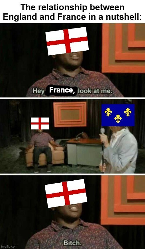 Outerwear - The relationship between England and France in a nutshell: Hey France, look at me. Bitch. imgflip.com