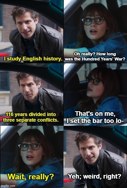 Forehead - Oh really? How long I study English history. was the Hundred Years' War? That's on me, 116 years divided into three separate conflicts. Iset the bar too lo- Wait, really? Yeh; weird, right? imgflip.com