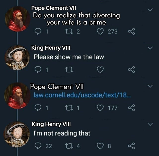 Organism - Pope Clement VII Do you realize that divorcing your wife is a crime 1 273 King Henry VII Please show me the law 1 Pope Clement VII law.cornell.edu/uscode/text/18. 1 271 O 177 King Henry VIII I'm not reading that 22 27 4 8