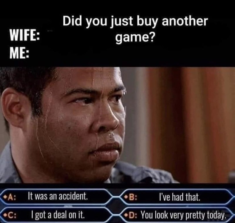 Forehead - Did you just buy another game? WIFE: ME: A: It was an accident. B: I've had that. •C: I got a deal on it. D: You look very pretty today.