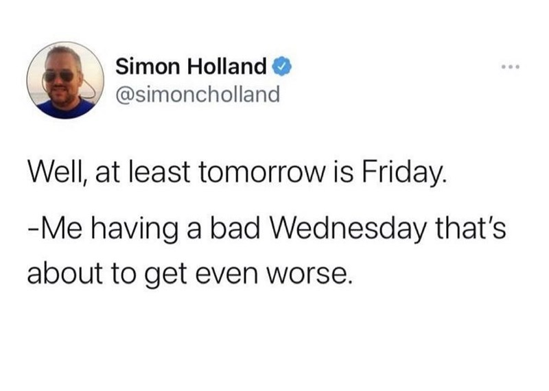 Font - Simon Holland @simoncholland Well, at least tomorrow is Friday. -Me having a bad Wednesday that's about to get even worse.