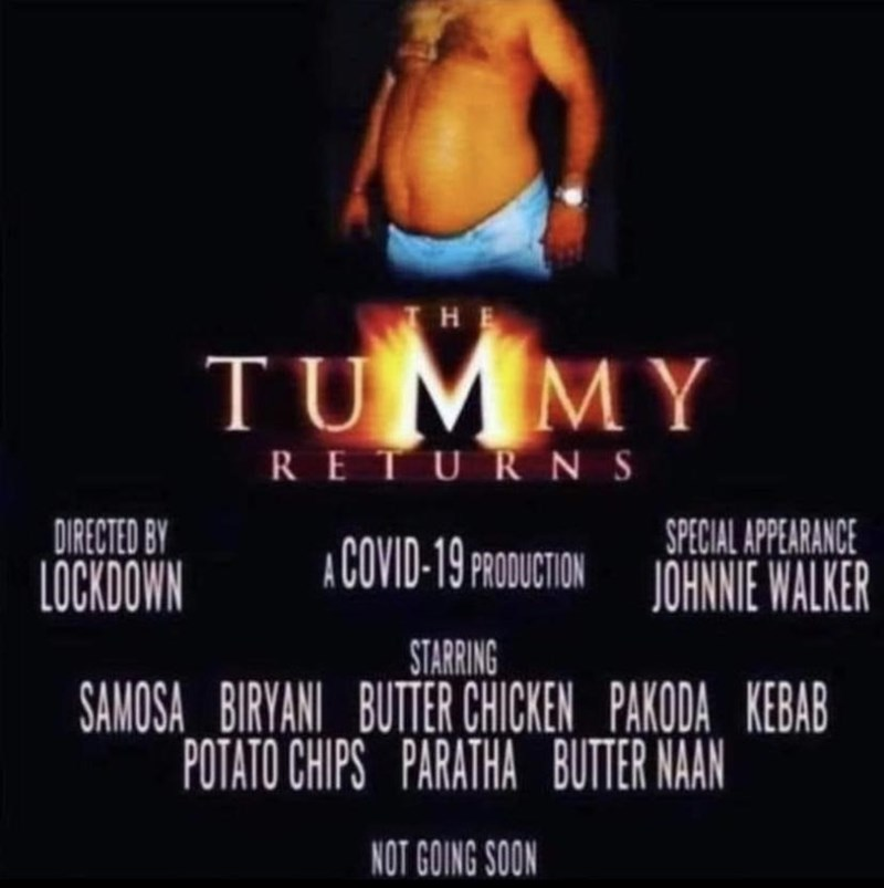 Entertainment - HE TUMMY RETURNS SPECIAL APPEARANCE A COVID-19 PRODUCTION JOHNNIE WALKER DIRECTED BY LOCKDOWN STARRING SAMOSA BIRYANI BUTTER CHICKEN PAKODA KEBAB POTATO CHIPS PARATHA BUTTER NAAN NOT GOING SOON
