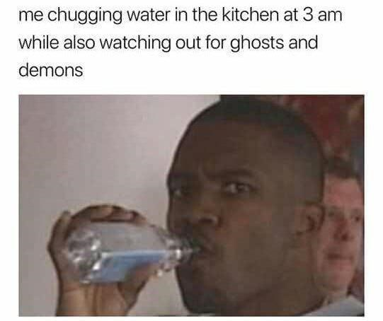 Forehead - me chugging water in the kitchen at 3 am while also watching out for ghosts and demons
