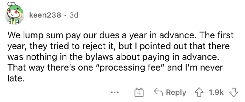 """Font - keen238 · 3d We lump sum pay our dues a year in advance. The first year, they tried to reject it, butI pointed out that there was nothing in the bylaws about paying in advance. That way there's one """"processing fee"""" and l'm never late. G Reply 1.9k 3 ..."""