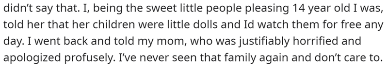 Human body - didn't say that. I, being the sweet little people pleasing 14 year old I was, told her that her children were little dolls and Id watch them for free any day. I went back and told my mom, who was justifiably horrified and apologized profusely. I've never seen that family again and don't care to.