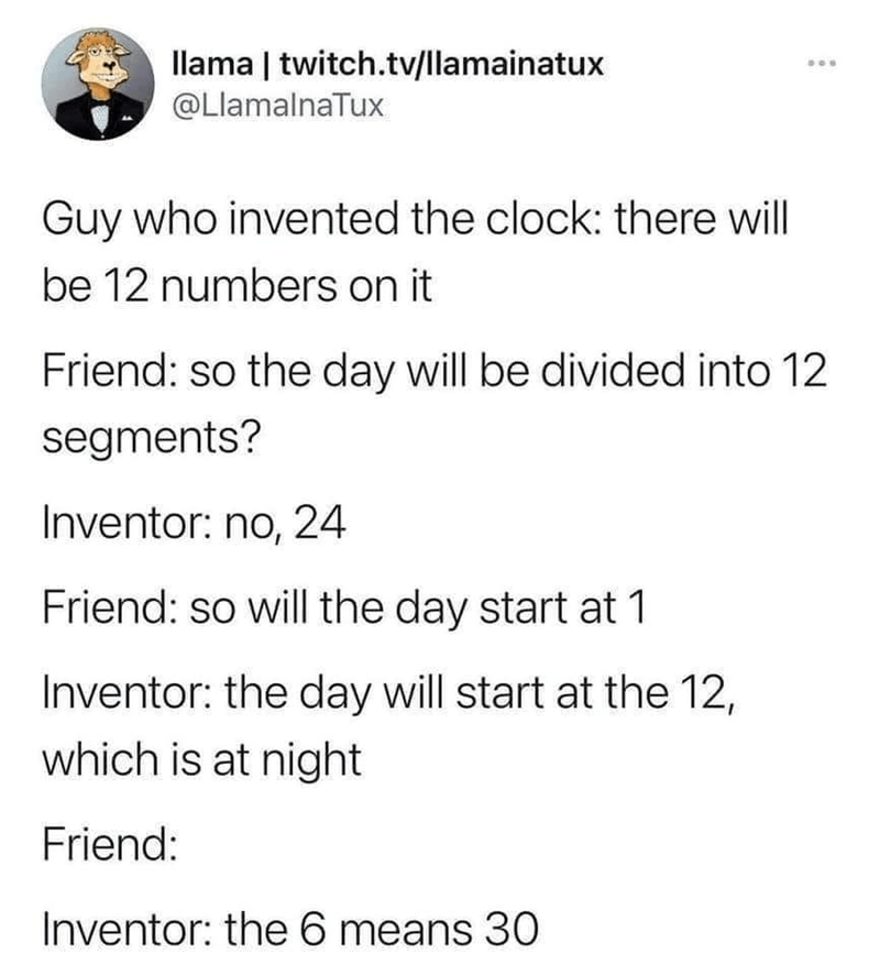 Font - llama | twitch.tv/llamainatux @LlamalnaTux Guy who invented the clock: there will be 12 numbers on it Friend: so the day will be divided into 12 segments? Inventor: no, 24 Friend: so will the day start at 1 Inventor: the day will start at the 12, which is at night Friend: Inventor: the 6 means 30