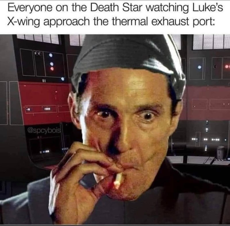 Forehead - Everyone on the Death Star watching Luke's X-wing approach the thermal exhaust port: @spcybois