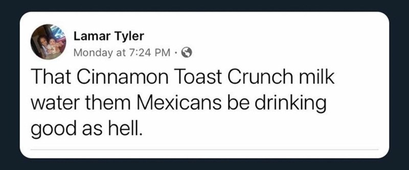 Rectangle - Lamar Tyler Monday at 7:24 PM . That Cinnamon Toast Crunch milk water them Mexicans be drinking good as hell.