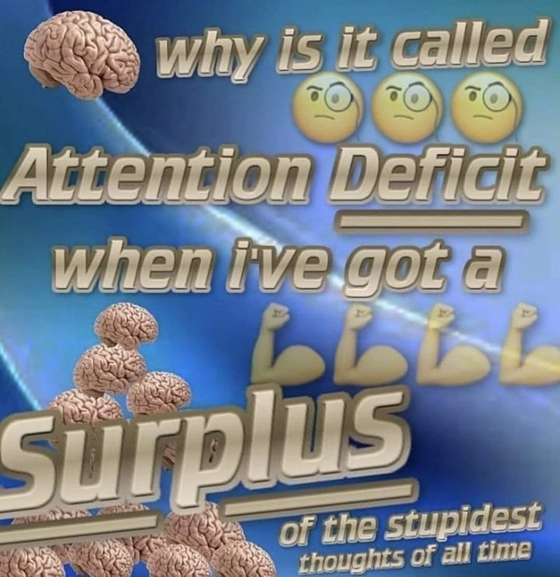 Blue - why is it called Attention Deficit when ive got a Surplus of the stupidest thoughts of all time