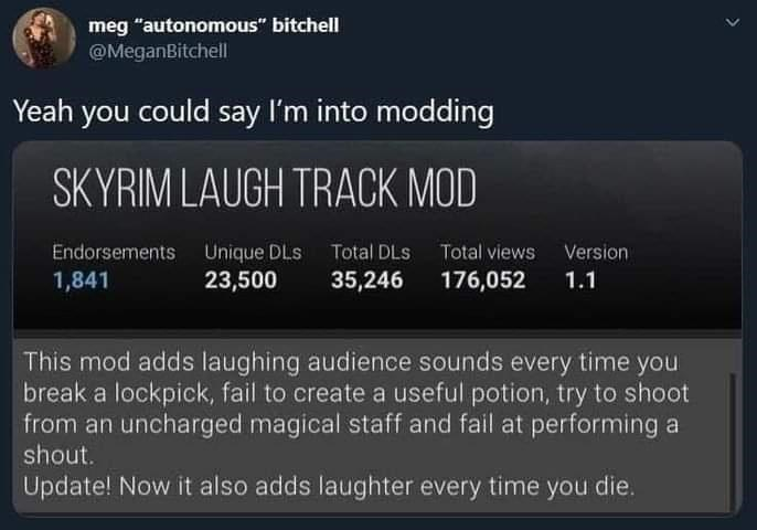 """Font - meg """"autonomous"""" bitchell @MeganBitchell Yeah you could say I'm into modding SKYRIM LAUGH TRACK MOD Endorsements Unique DLs Total DLS Total views Version 1,841 23,500 35,246 176,052 1.1 This mod adds laughing audience sounds every time you break a lockpick, fail to create a useful potion, try to shoot from an uncharged magical staff and fail at performing a shout. Update! Now it also adds laughter every time you die. >"""