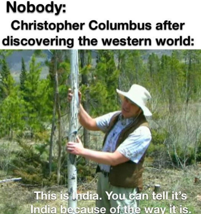 Plant - Nobody: Christopher Columbus after discovering the western world: This is India. You can tell it's India because of the way it is.