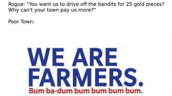 """Rectangle - Rogue: """"You want us to drive off the bandits for 25 gold pieces? Why can't your town pay us more?"""" Poor Town: WE ARE FARMERS. Bum ba-dum bum bum bum bum."""