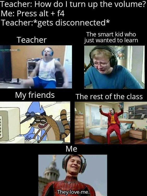 Outerwear - Teacher: How do I turn up the volume? Me: Press alt + f4 Teacher:*gets disconnected* Teacher The smart kid who just wanted to learn wr200s deatee My friends The rest of the class Me They love me.