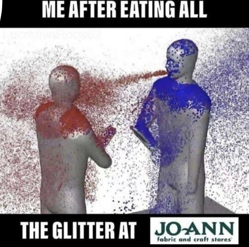 World - ME AFTER EATING ALL THE GLITTER AT JOANN fabric and craft stares