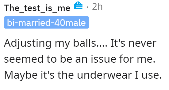 Font - The_test_is_me E: 2h bi-married-40male Adjusting my balls.... It's never seemed to be an issue for me. Maybe it's the underwear I use.