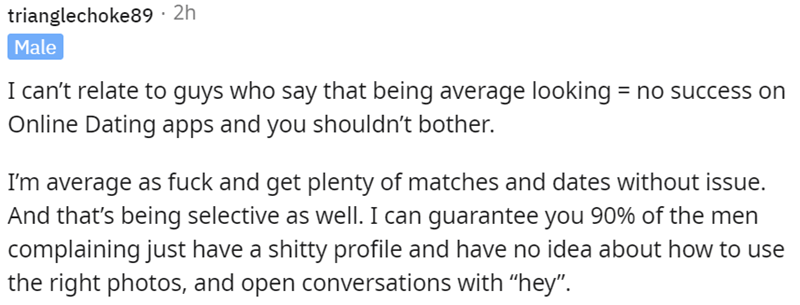 """Font - trianglechoke89 · 2h Male I can't relate to guys who say that being average looking = no success on Online Dating apps and you shouldn't bother. I'm average as fuck and get plenty of matches and dates without issue. And that's being selective as well. I can guarantee you 90% of the men complaining just have a shitty profile and have no idea about how to use the right photos, and open conversations with """"hey""""."""