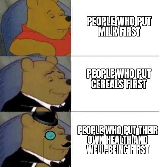 wholesome memes for feeling nice - Facial expression - PEOPLE WHO PUT MILK FIRST PEOPLE WHO PUT CEREALS FIRST PEOPLE WHO PUTTHEIR OWN HEALTH AND WELL-BEING FIRST