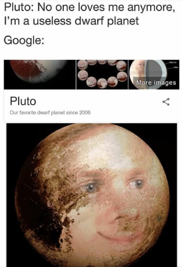 wholesome memes for feeling nice - Nose - Pluto: No one loves me anymore, I'm a useless dwarf planet Google: orema More images Pluto Our favorite dwarf planet since 2006