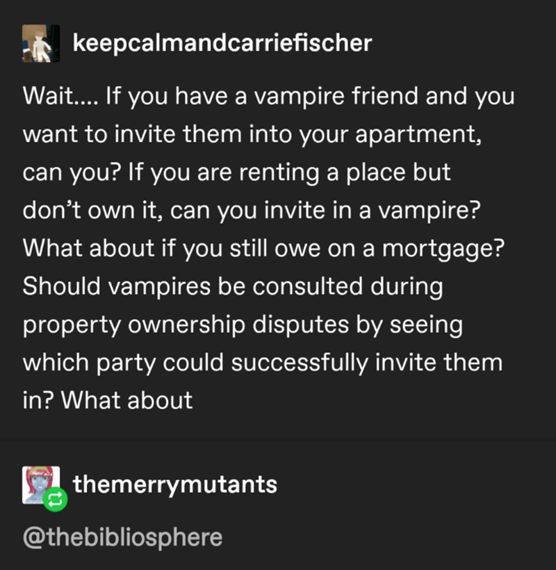 Font - keepcalmandcarriefischer Wait... If you have a vampire friend and you want to invite them into your apartment, can you? If you are renting a place but don't own it, can you invite in a vampire? What about if you still owe on a mortgage? Should vampires be consulted during property ownership disputes by seeing which party could successfully invite them in? What about themerrymutants @thebibliosphere